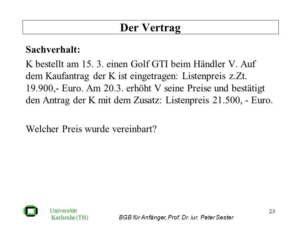 Universität Karlsruhe (TH) BGB für Anfänger, Prof. Dr. iur. Peter Sester 23 Sachverhalt: K bestellt am 15. 3. einen Golf GTI beim Händler V. Auf dem K