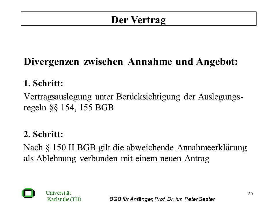 Universität Karlsruhe (TH) BGB für Anfänger, Prof. Dr. iur. Peter Sester 25 Divergenzen zwischen Annahme und Angebot: 1. Schritt: Vertragsauslegung un