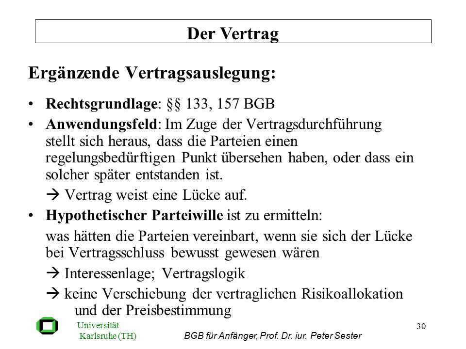Universität Karlsruhe (TH) BGB für Anfänger, Prof. Dr. iur. Peter Sester 30 Ergänzende Vertragsauslegung: Rechtsgrundlage: §§ 133, 157 BGB Anwendungsf