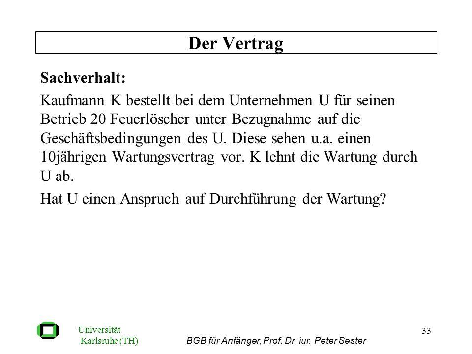Universität Karlsruhe (TH) BGB für Anfänger, Prof. Dr. iur. Peter Sester 33 Sachverhalt: Kaufmann K bestellt bei dem Unternehmen U für seinen Betrieb