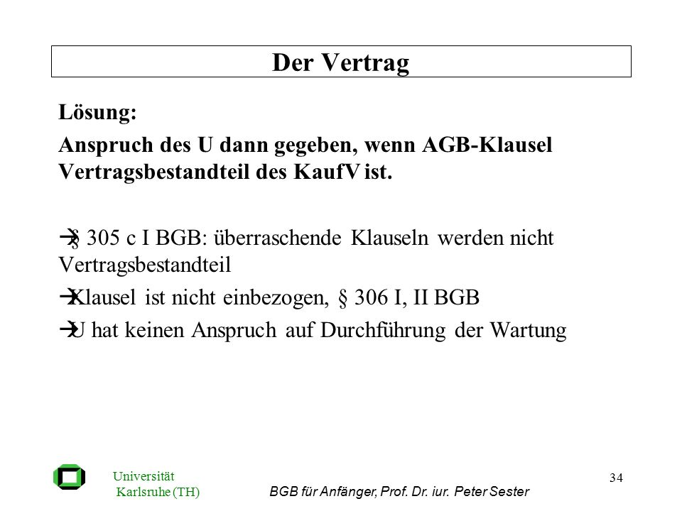 Universität Karlsruhe (TH) BGB für Anfänger, Prof. Dr. iur. Peter Sester 34 Lösung: Anspruch des U dann gegeben, wenn AGB-Klausel Vertragsbestandteil