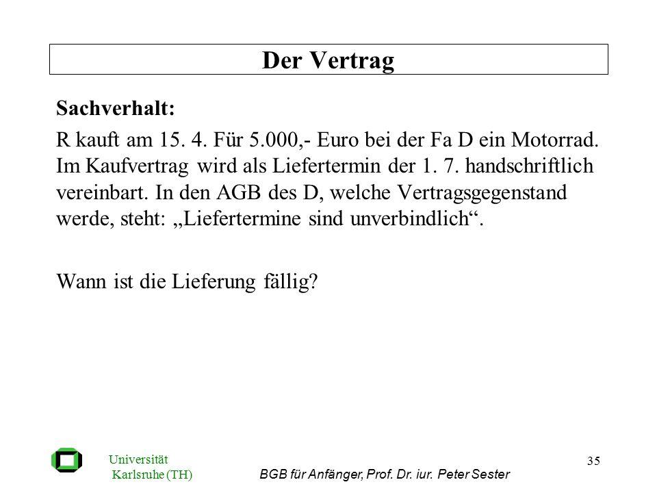 Universität Karlsruhe (TH) BGB für Anfänger, Prof. Dr. iur. Peter Sester 35 Sachverhalt: R kauft am 15. 4. Für 5.000,- Euro bei der Fa D ein Motorrad.