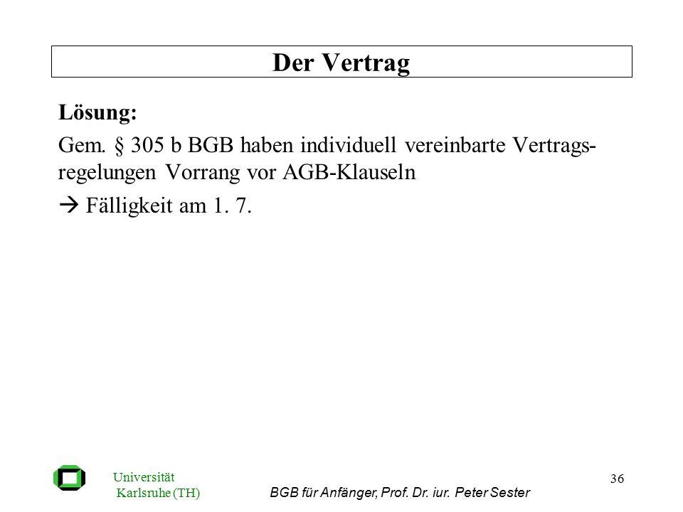 Universität Karlsruhe (TH) BGB für Anfänger, Prof. Dr. iur. Peter Sester 36 Lösung: Gem. § 305 b BGB haben individuell vereinbarte Vertrags- regelunge