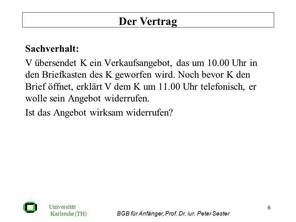 Universität Karlsruhe (TH) BGB für Anfänger, Prof. Dr. iur. Peter Sester 6 Sachverhalt: V übersendet K ein Verkaufsangebot, das um 10.00 Uhr in den Br
