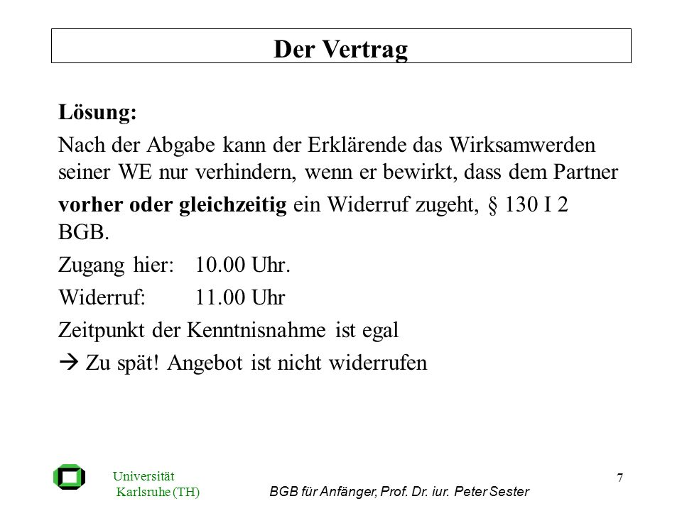 Universität Karlsruhe (TH) BGB für Anfänger, Prof. Dr. iur. Peter Sester 7 Lösung: Nach der Abgabe kann der Erklärende das Wirksamwerden seiner WE nur