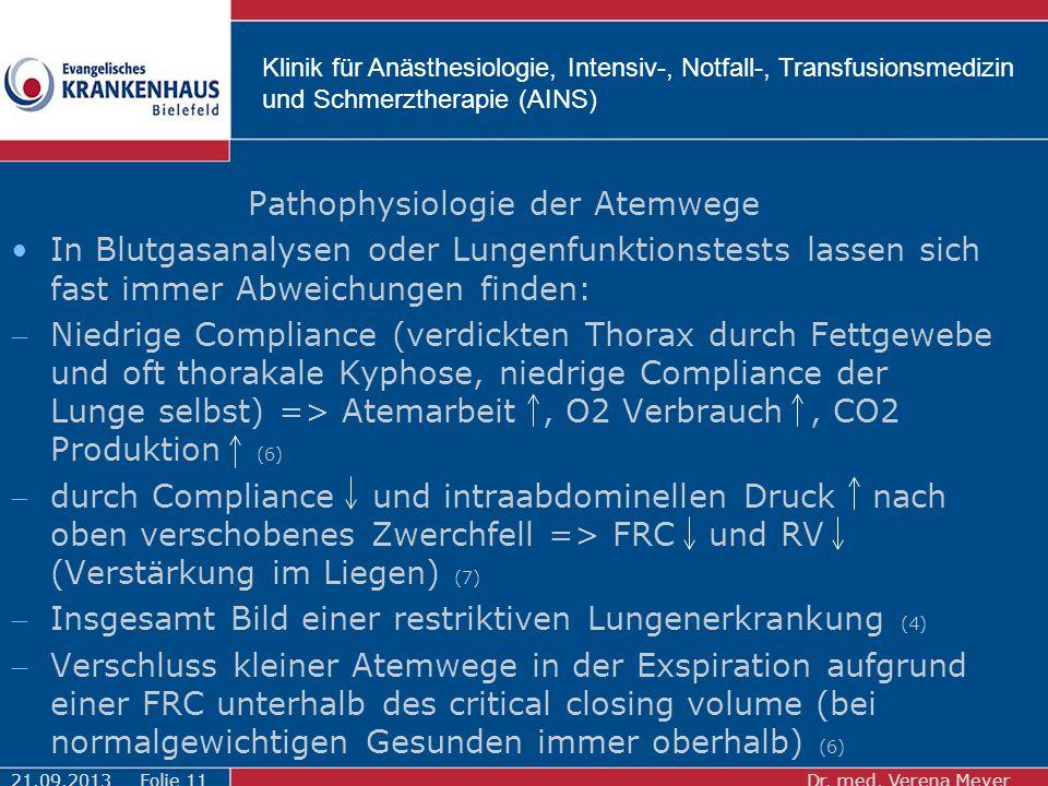 Klinik für Anästhesiologie, Intensiv-, Notfall-, Transfusionsmedizin und Schmerztherapie (AINS) Pathophysiologie der Atemwege In Blutgasanalysen oder Lungenfunktionstests lassen sich fast immer Abweichungen finden: Niedrige Compliance (verdickten Thorax durch Fettgewebe und oft thorakale Kyphose, niedrige Compliance der Lunge selbst) => Atemarbeit, O2 Verbrauch, CO2 Produktion (6) durch Compliance und intraabdominellen Druck nach oben verschobenes Zwerchfell => FRC und RV (Verstärkung im Liegen) (7) Insgesamt Bild einer restriktiven Lungenerkrankung (4) Verschluss kleiner Atemwege in der Exspiration aufgrund einer FRC unterhalb des critical closing volume (bei normalgewichtigen Gesunden immer oberhalb) (6) 21.09.2013Dr.
