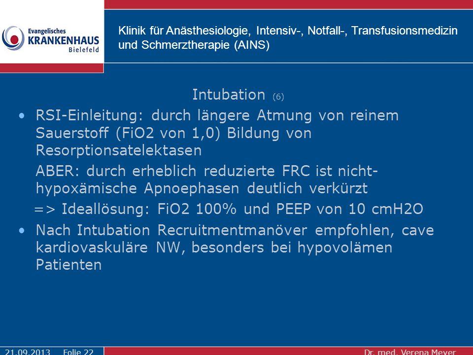Klinik für Anästhesiologie, Intensiv-, Notfall-, Transfusionsmedizin und Schmerztherapie (AINS) Intubation (6) RSI-Einleitung: durch längere Atmung von reinem Sauerstoff (FiO2 von 1,0) Bildung von Resorptionsatelektasen ABER: durch erheblich reduzierte FRC ist nicht- hypoxämische Apnoephasen deutlich verkürzt => Ideallösung: FiO2 100% und PEEP von 10 cmH2O Nach Intubation Recruitmentmanöver empfohlen, cave kardiovaskuläre NW, besonders bei hypovolämen Patienten 21.09.2013Dr.