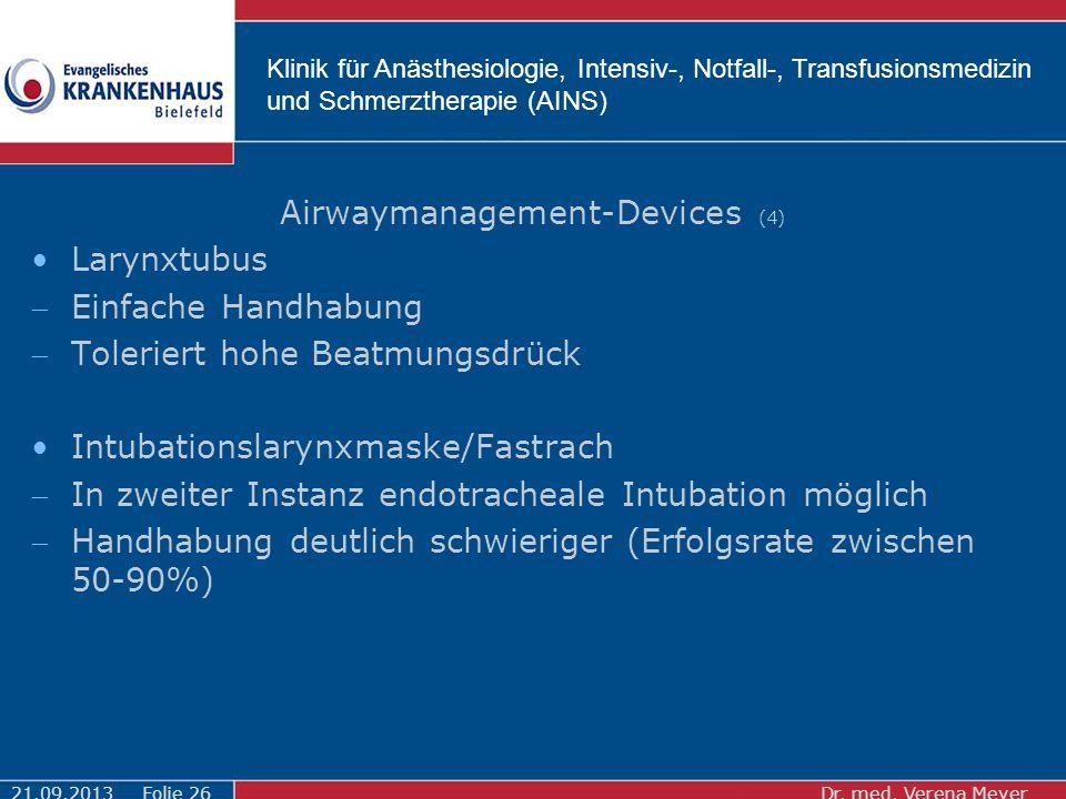 Klinik für Anästhesiologie, Intensiv-, Notfall-, Transfusionsmedizin und Schmerztherapie (AINS) Airwaymanagement-Devices (4) Larynxtubus Einfache Handhabung Toleriert hohe Beatmungsdrück Intubationslarynxmaske/Fastrach In zweiter Instanz endotracheale Intubation möglich Handhabung deutlich schwieriger (Erfolgsrate zwischen 50-90%) 21.09.2013Dr.