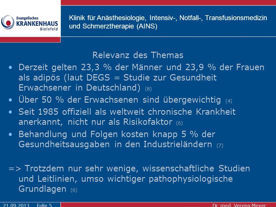 Klinik für Anästhesiologie, Intensiv-, Notfall-, Transfusionsmedizin und Schmerztherapie (AINS) Relevanz des Themas Derzeit gelten 23,3 % der Männer und 23,9 % der Frauen als adipös (laut DEGS = Studie zur Gesundheit Erwachsener in Deutschland) (8) Über 50 % der Erwachsenen sind übergewichtig (4) Seit 1985 offiziell als weltweit chronische Krankheit anerkannt, nicht nur als Risikofaktor (6) Behandlung und Folgen kosten knapp 5 % der Gesundheitsausgaben in den Industrieländern (7) => Trotzdem nur sehr wenige, wissenschaftliche Studien und Leitlinien, umso wichtiger pathophysiologische Grundlagen (6) 21.09.2013Dr.