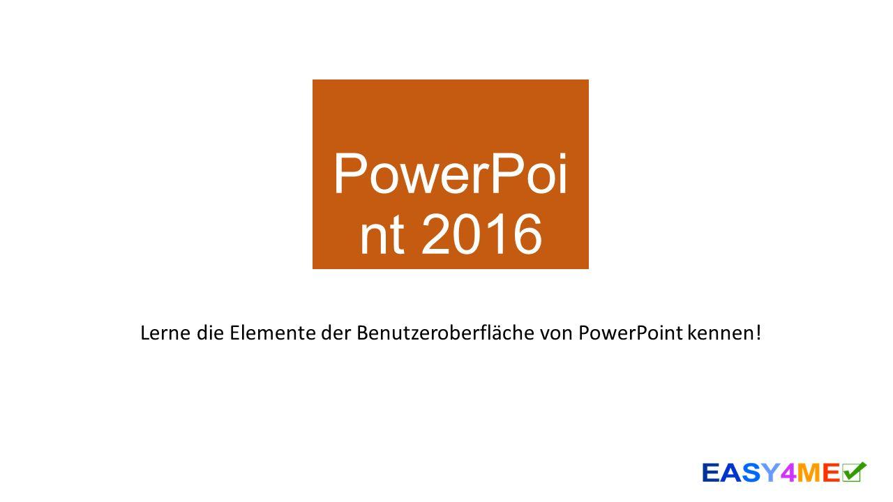 PowerPoi nt 2016 Lerne die Elemente der Benutzeroberfläche von PowerPoint kennen!