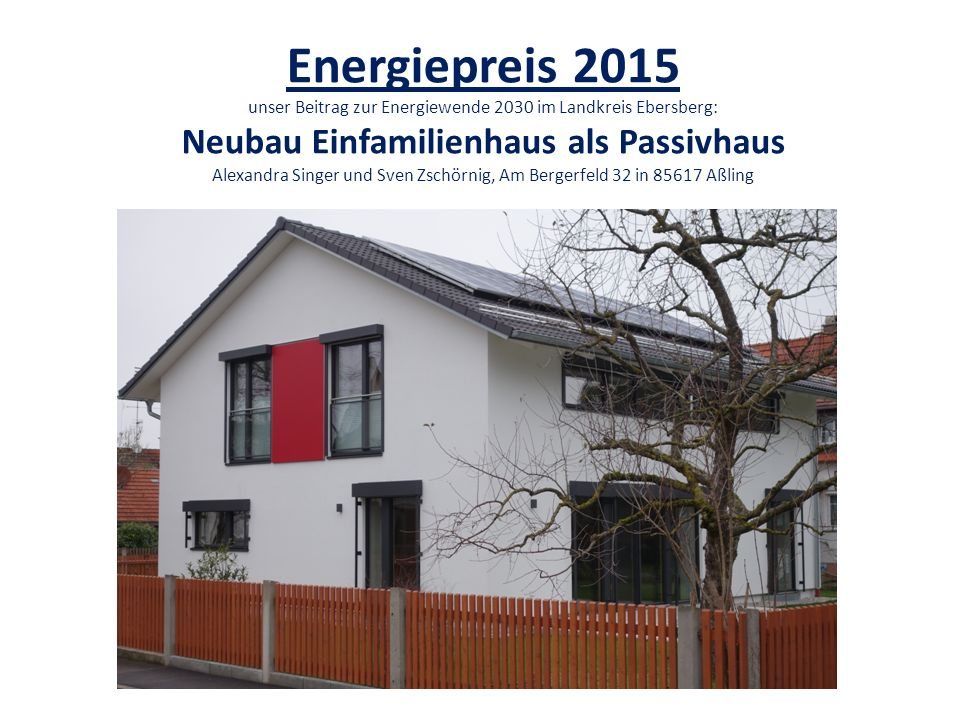 Energiepreis 2015 unser Beitrag zur Energiewende 2030 im Landkreis Ebersberg: Neubau Einfamilienhaus als Passivhaus Alexandra Singer und Sven Zschörnig, Am Bergerfeld 32 in 85617 Aßling
