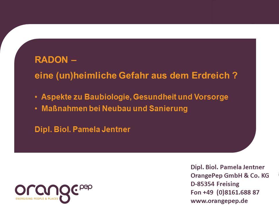 Dipl. Biol. Pamela Jentner OrangePep GmbH & Co. KG D-85354 Freising Fon +49 (0)8161.688 87 www.orangepep.de RADON – eine (un)heimliche Gefahr aus dem