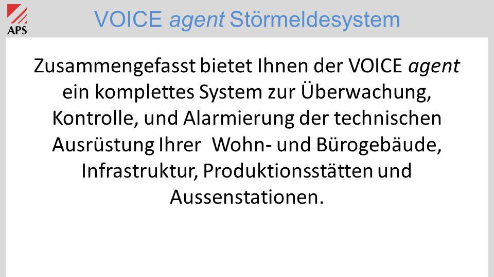 VOICE agent Störmeldesystem Zusammengefasst bietet Ihnen der VOICE agent ein komplettes System zur Überwachung, Kontrolle, und Alarmierung der technischen Ausrüstung Ihrer Wohn- und Bürogebäude, Infrastruktur, Produktionsstätten und Aussenstationen.