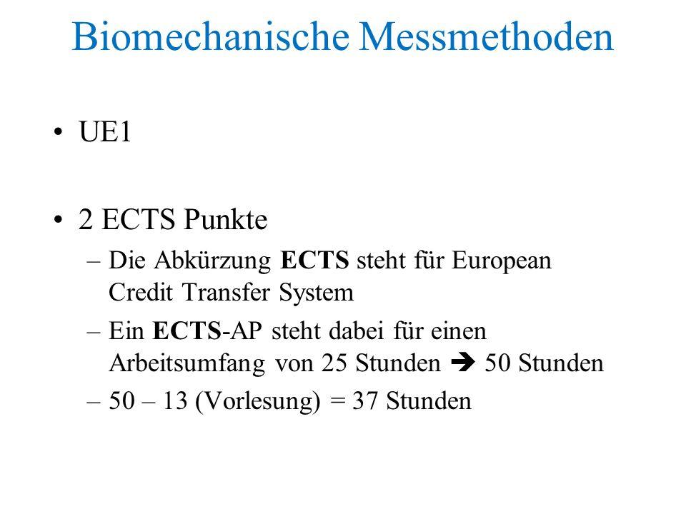 Biomechanische Messmethoden UE1 2 ECTS Punkte –Die Abkürzung ECTS steht für European Credit Transfer System –Ein ECTS-AP steht dabei für einen Arbeitsumfang von 25 Stunden  50 Stunden –50 – 13 (Vorlesung) = 37 Stunden