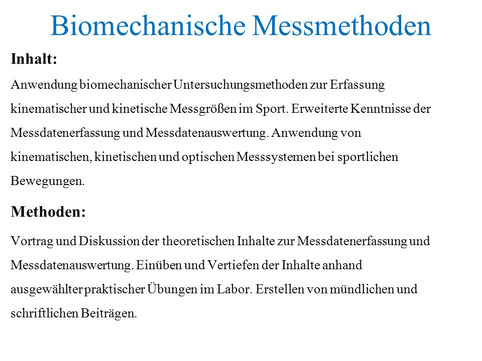 Biomechanische Messmethoden Inhalt: Anwendung biomechanischer Untersuchungsmethoden zur Erfassung kinematischer und kinetische Messgrößen im Sport.