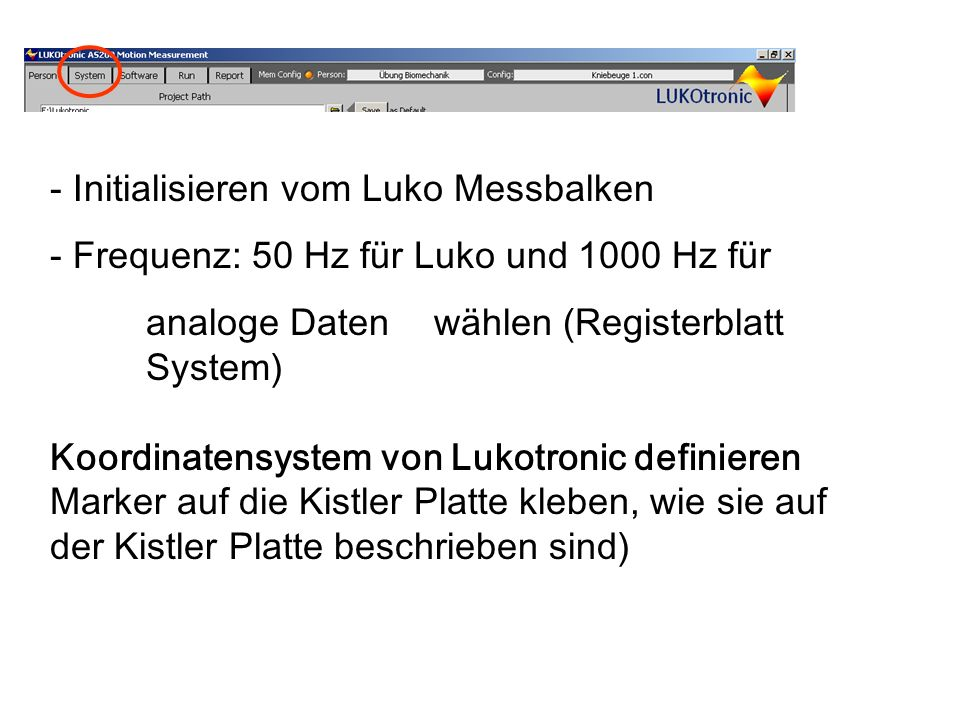 - Initialisieren vom Luko Messbalken - Frequenz: 50 Hz für Luko und 1000 Hz für analoge Daten wählen (Registerblatt System) Koordinatensystem von Lukotronic definieren Marker auf die Kistler Platte kleben, wie sie auf der Kistler Platte beschrieben sind)