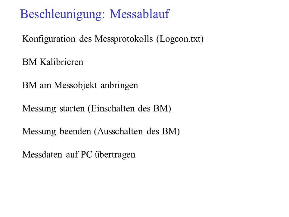 Beschleunigung: Messablauf Konfiguration des Messprotokolls (Logcon.txt) BM Kalibrieren BM am Messobjekt anbringen Messung starten (Einschalten des BM) Messung beenden (Ausschalten des BM) Messdaten auf PC übertragen