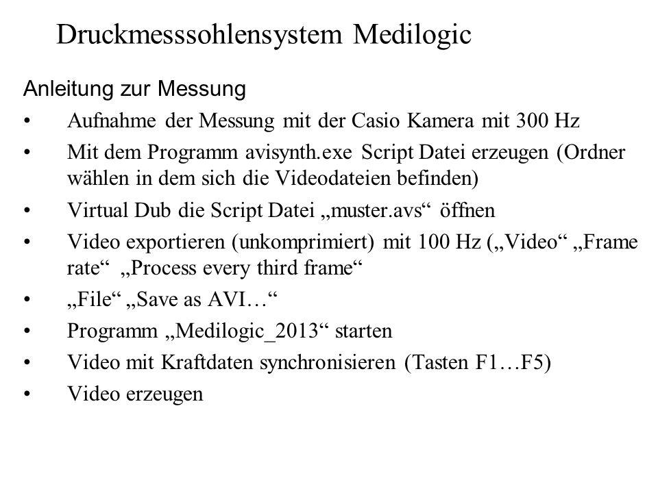 """Druckmesssohlensystem Medilogic Anleitung zur Messung Aufnahme der Messung mit der Casio Kamera mit 300 Hz Mit dem Programm avisynth.exe Script Datei erzeugen (Ordner wählen in dem sich die Videodateien befinden) Virtual Dub die Script Datei """"muster.avs öffnen Video exportieren (unkomprimiert) mit 100 Hz (""""Video """"Frame rate """"Process every third frame """"File """"Save as AVI… Programm """"Medilogic_2013 starten Video mit Kraftdaten synchronisieren (Tasten F1…F5) Video erzeugen"""