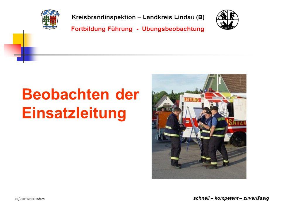 Kreisbrandinspektion – Landkreis Lindau (B) schnell – kompetent – zuverlässig Fortbildung Führung - Übungsbeobachtung 01/2009 KBM Endres Beobachten der Einsatzleitung