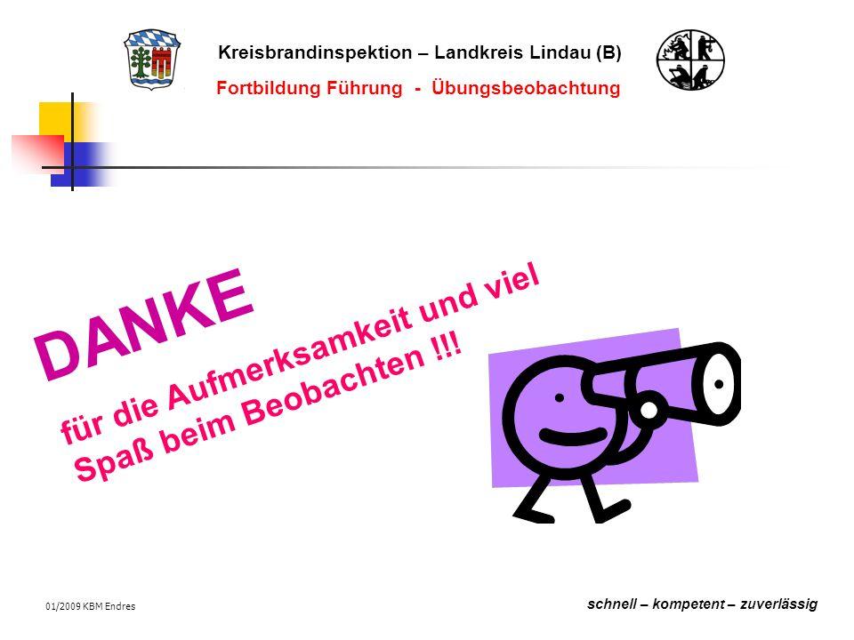 Kreisbrandinspektion – Landkreis Lindau (B) schnell – kompetent – zuverlässig Fortbildung Führung - Übungsbeobachtung 01/2009 KBM Endres DANKE für die Aufmerksamkeit und viel Spaß beim Beobachten !!!