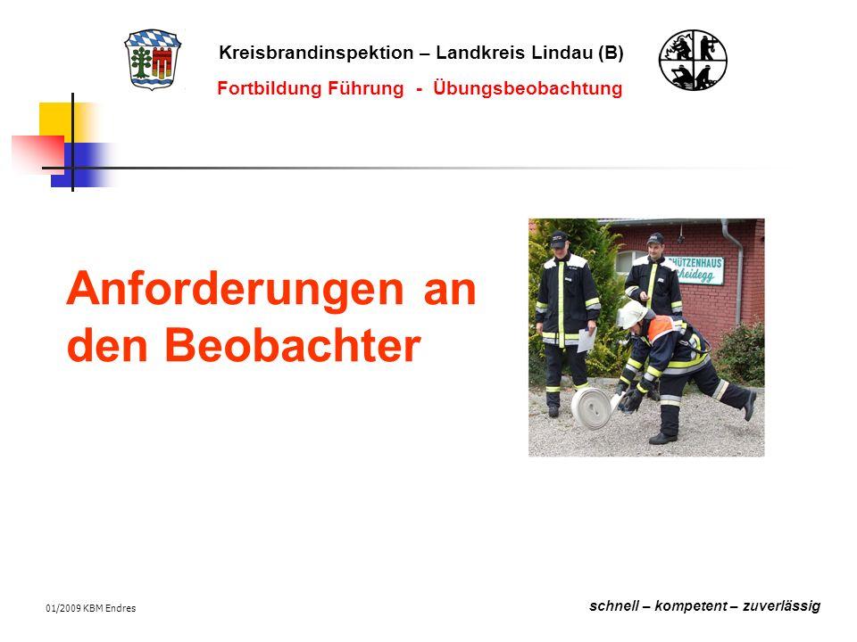Kreisbrandinspektion – Landkreis Lindau (B) schnell – kompetent – zuverlässig Fortbildung Führung - Übungsbeobachtung 01/2009 KBM Endres Anforderungen an den Beobachter