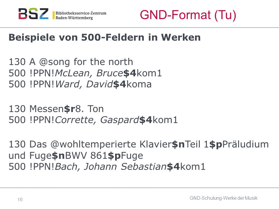 16 GND-Format (Tu) Beispiele von 500-Feldern in Werken 130 A @song for the north 500 !PPN!McLean, Bruce$4kom1 500 !PPN!Ward, David$4koma 130 Messen$r8.