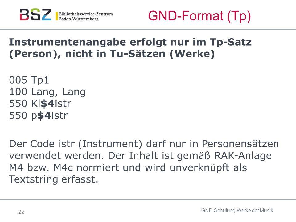 22 GND-Format (Tp) Instrumentenangabe erfolgt nur im Tp-Satz (Person), nicht in Tu-Sätzen (Werke) 005 Tp1 100 Lang, Lang 550 Kl$4istr 550 p$4istr Der Code istr (Instrument) darf nur in Personensätzen verwendet werden.