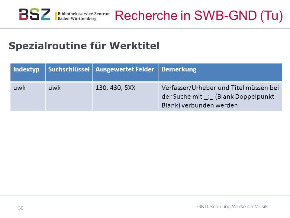 30 Recherche in SWB-GND (Tu) GND-Schulung-Werke der Musik Spezialroutine für Werktitel IndextypSuchschlüsselAusgewertet FelderBemerkung uwk 130, 430, 5XXVerfasser/Urheber und Titel müssen bei der Suche mit _:_ (Blank Doppelpunkt Blank) verbunden werden