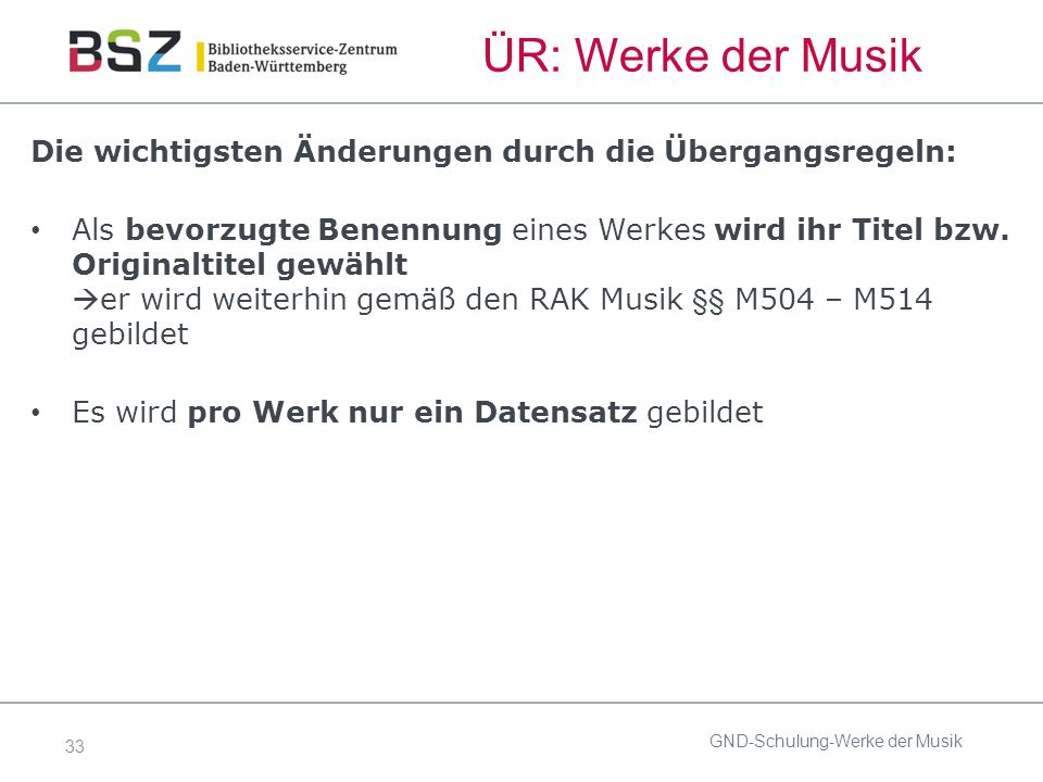 33 ÜR: Werke der Musik Die wichtigsten Änderungen durch die Übergangsregeln: Als bevorzugte Benennung eines Werkes wird ihr Titel bzw.