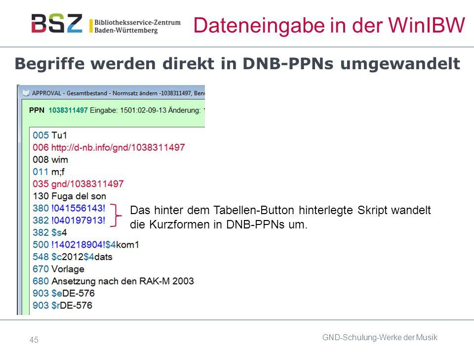45 Dateneingabe in der WinIBW GND-Schulung-Werke der Musik Das hinter dem Tabellen-Button hinterlegte Skript wandelt die Kurzformen in DNB-PPNs um.