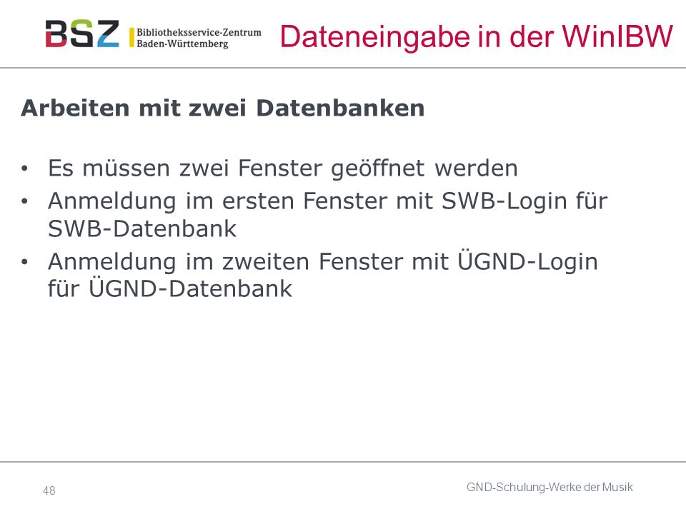 48 Dateneingabe in der WinIBW Arbeiten mit zwei Datenbanken Es müssen zwei Fenster geöffnet werden Anmeldung im ersten Fenster mit SWB-Login für SWB-Datenbank Anmeldung im zweiten Fenster mit ÜGND-Login für ÜGND-Datenbank GND-Schulung-Werke der Musik