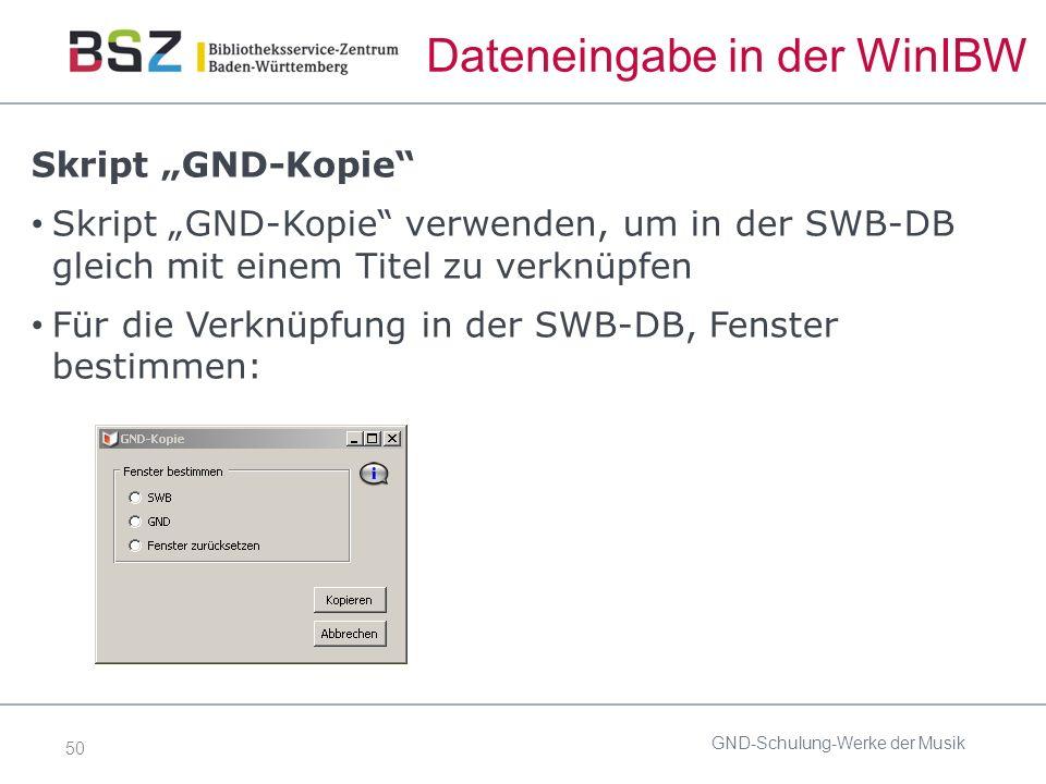 """50 Dateneingabe in der WinIBW Skript """"GND-Kopie Skript """"GND-Kopie verwenden, um in der SWB-DB gleich mit einem Titel zu verknüpfen Für die Verknüpfung in der SWB-DB, Fenster bestimmen: GND-Schulung-Werke der Musik"""