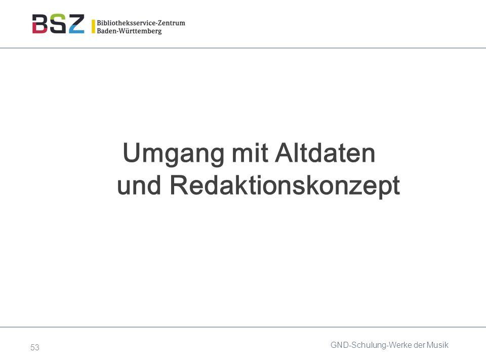 53 Umgang mit Altdaten und Redaktionskonzept GND-Schulung-Werke der Musik