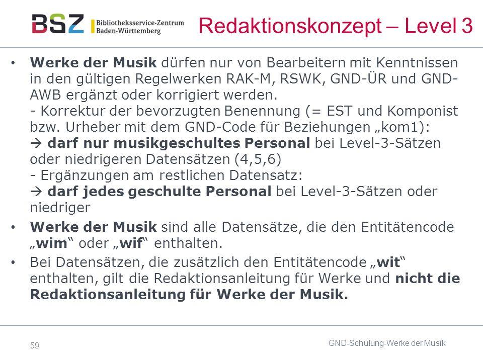 59 Redaktionskonzept – Level 3 Werke der Musik dürfen nur von Bearbeitern mit Kenntnissen in den gültigen Regelwerken RAK-M, RSWK, GND-ÜR und GND- AWB ergänzt oder korrigiert werden.