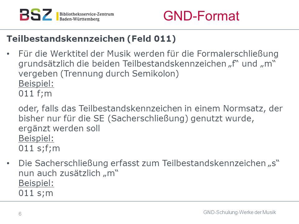 """6 GND-Format Teilbestandskennzeichen (Feld 011) Für die Werktitel der Musik werden für die Formalerschließung grundsätzlich die beiden Teilbestandskennzeichen """"f und """"m vergeben (Trennung durch Semikolon) Beispiel: 011 f;m oder, falls das Teilbestandskennzeichen in einem Normsatz, der bisher nur für die SE (Sacherschließung) genutzt wurde, ergänzt werden soll Beispiel: 011 s;f;m Die Sacherschließung erfasst zum Teilbestandskennzeichen """"s nun auch zusätzlich """"m Beispiel: 011 s;m GND-Schulung-Werke der Musik"""