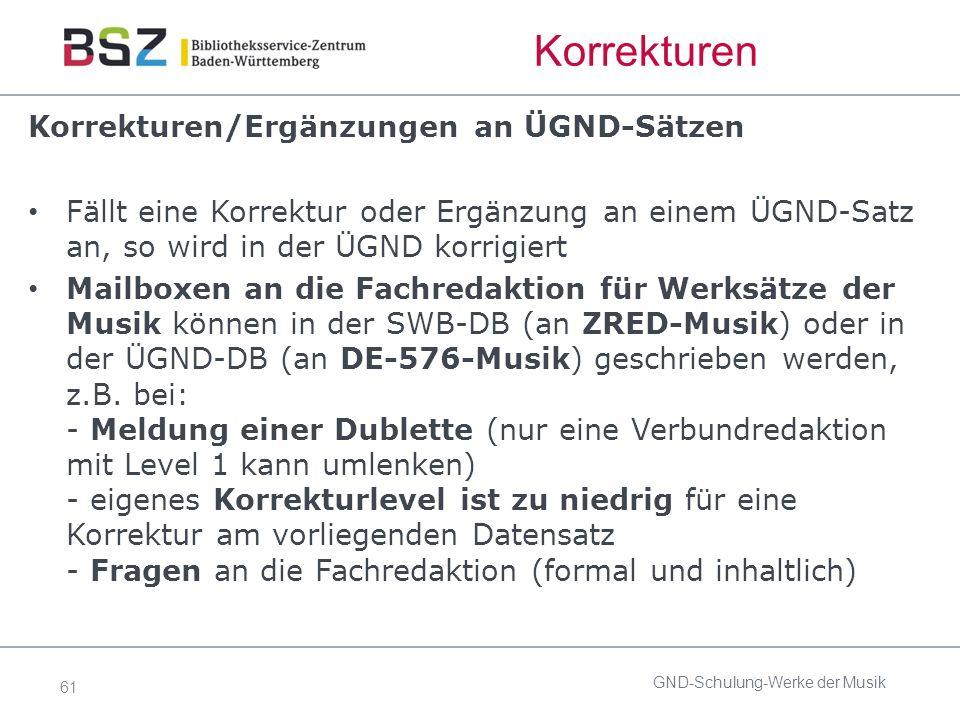 61 Korrekturen Korrekturen/Ergänzungen an ÜGND-Sätzen Fällt eine Korrektur oder Ergänzung an einem ÜGND-Satz an, so wird in der ÜGND korrigiert Mailboxen an die Fachredaktion für Werksätze der Musik können in der SWB-DB (an ZRED-Musik) oder in der ÜGND-DB (an DE-576-Musik) geschrieben werden, z.B.