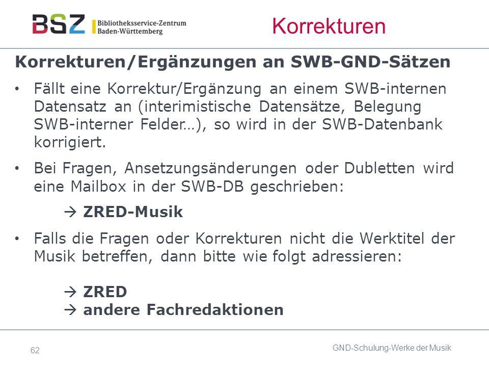 62 Korrekturen Korrekturen/Ergänzungen an SWB-GND-Sätzen Fällt eine Korrektur/Ergänzung an einem SWB-internen Datensatz an (interimistische Datensätze, Belegung SWB-interner Felder…), so wird in der SWB-Datenbank korrigiert.