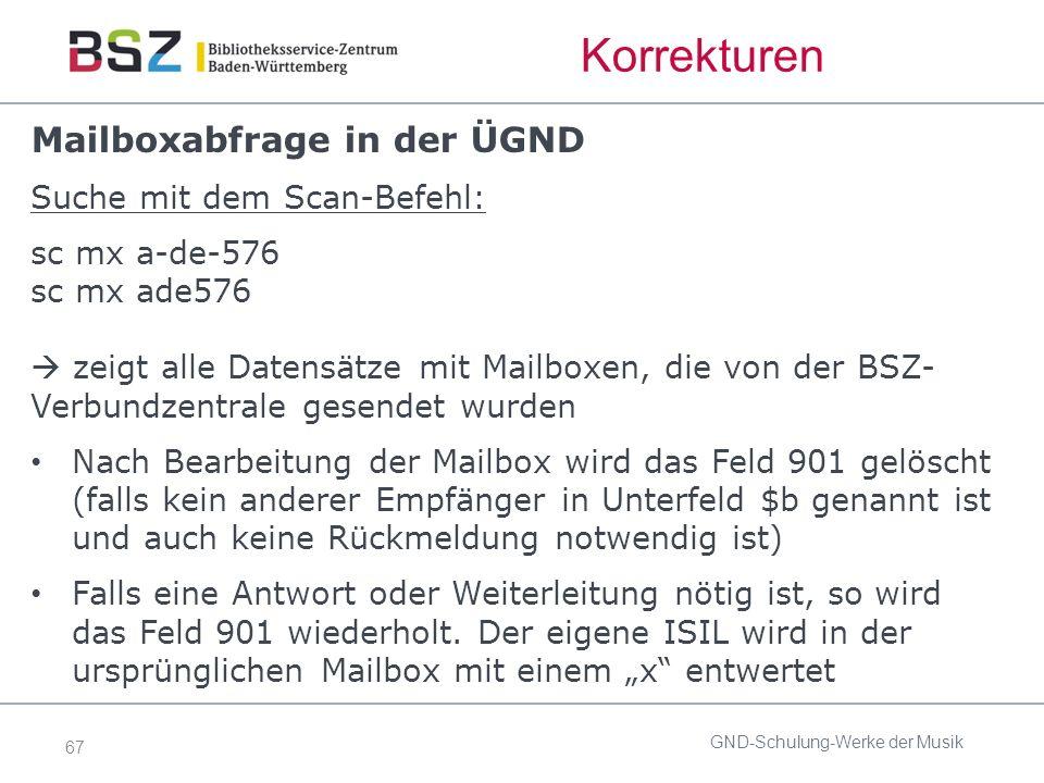 67 Korrekturen Mailboxabfrage in der ÜGND Suche mit dem Scan-Befehl: sc mx a-de-576 sc mx ade576  zeigt alle Datensätze mit Mailboxen, die von der BSZ- Verbundzentrale gesendet wurden Nach Bearbeitung der Mailbox wird das Feld 901 gelöscht (falls kein anderer Empfänger in Unterfeld $b genannt ist und auch keine Rückmeldung notwendig ist) Falls eine Antwort oder Weiterleitung nötig ist, so wird das Feld 901 wiederholt.