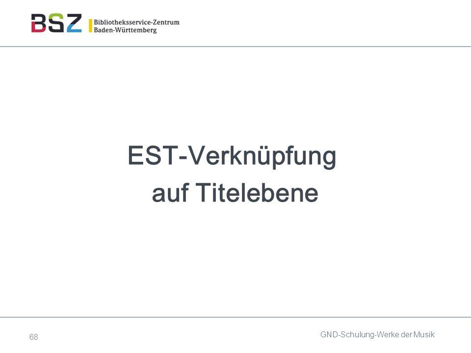 68 EST-Verknüpfung auf Titelebene GND-Schulung-Werke der Musik