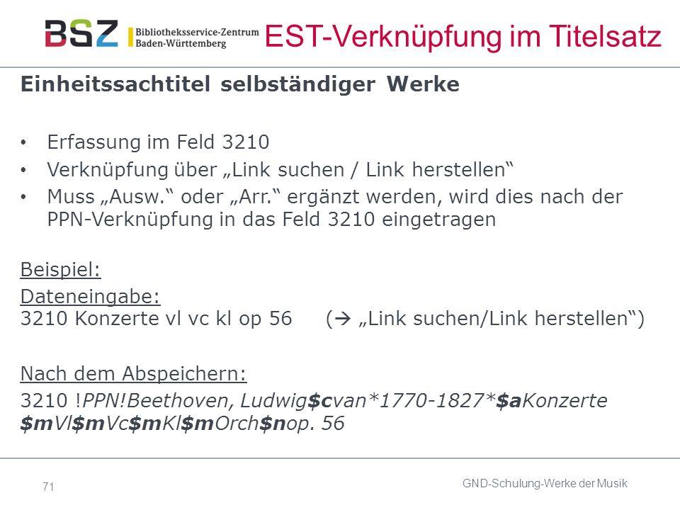 """71 EST-Verknüpfung im Titelsatz Einheitssachtitel selbständiger Werke Erfassung im Feld 3210 Verknüpfung über """"Link suchen / Link herstellen Muss """"Ausw. oder """"Arr. ergänzt werden, wird dies nach der PPN-Verknüpfung in das Feld 3210 eingetragen Beispiel: Dateneingabe: 3210 Konzerte vl vc kl op 56 (  """"Link suchen/Link herstellen ) Nach dem Abspeichern: 3210 !PPN!Beethoven, Ludwig$cvan*1770-1827*$aKonzerte $mVl$mVc$mKl$mOrch$nop."""