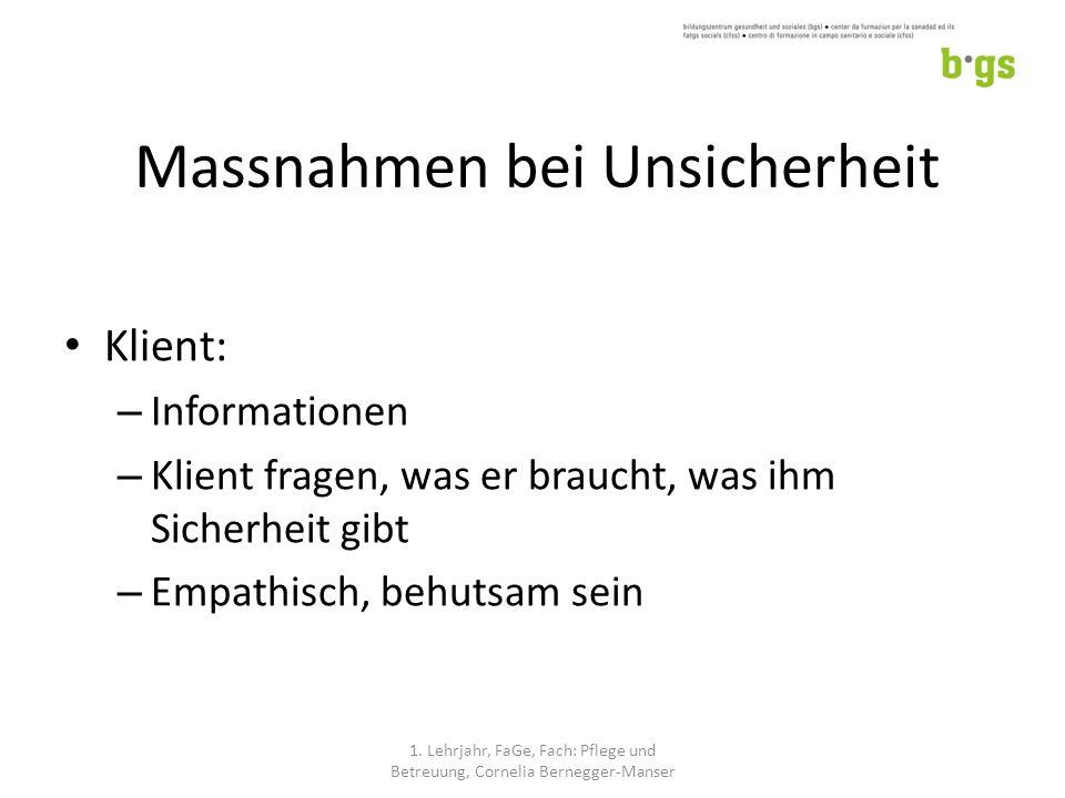 Massnahmen bei Unsicherheit Klient: – Informationen – Klient fragen, was er braucht, was ihm Sicherheit gibt – Empathisch, behutsam sein 1.