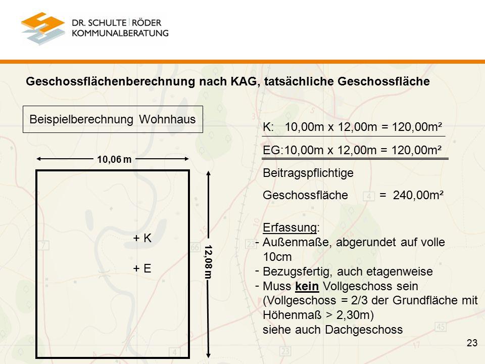 23 Beispielberechnung Wohnhaus 10,06 m 12,08 m + K + E K: 10,00m x 12,00m = 120,00m² EG:10,00m x 12,00m = 120,00m² Beitragspflichtige Geschossfläche = 240,00m² Geschossflächenberechnung nach KAG, tatsächliche Geschossfläche Erfassung: Außenmaße, abgerundet auf volle 10cm Bezugsfertig, auch etagenweise Muss kein Vollgeschoss sein (Vollgeschoss = 2/3 der Grundfläche mit Höhenmaß > 2,30m) siehe auch Dachgeschoss - - -