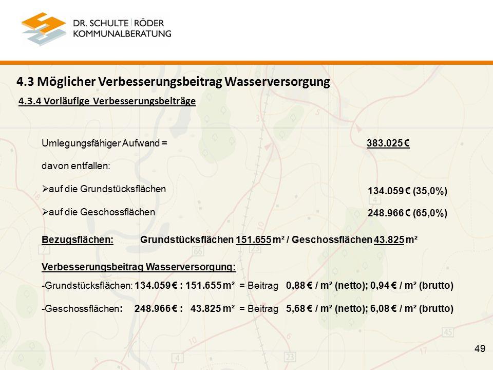 4.3.4 Vorläufige Verbesserungsbeiträge 49 Umlegungsfähiger Aufwand = 383.025 € davon entfallen:  auf die Grundstücksflächen  auf die Geschossflächen 134.059 € (35,0%) 248.966 € (65,0%) Bezugsflächen: Grundstücksflächen 151.655 m² / Geschossflächen 43.825 m² Verbesserungsbeitrag Wasserversorgung: -Grundstücksflächen: 134.059 € : 151.655 m² = Beitrag 0,88 € / m² (netto); 0,94 € / m² (brutto) -Geschossflächen: 248.966 € : 43.825 m² = Beitrag 5,68 € / m² (netto); 6,08 € / m² (brutto) 4.3 Möglicher Verbesserungsbeitrag Wasserversorgung