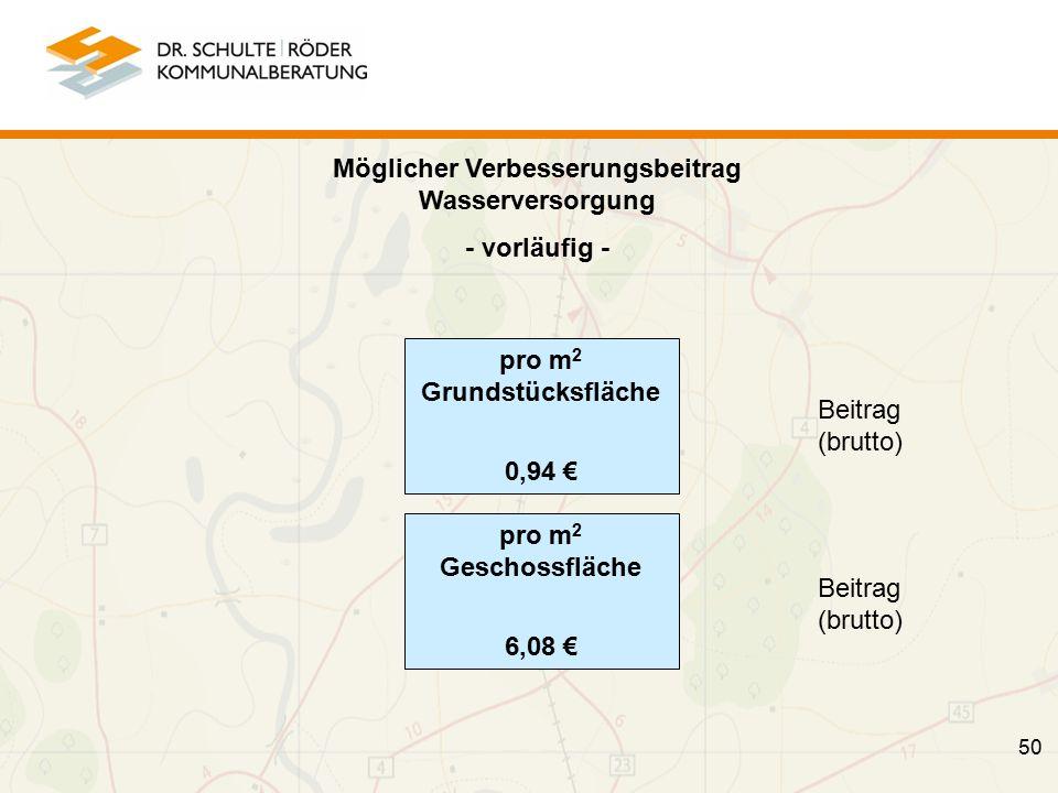 Möglicher Verbesserungsbeitrag Wasserversorgung - vorläufig - Beitrag (brutto) Beitrag (brutto) 50 pro m 2 Grundstücksfläche 0,94 € pro m 2 Geschossfläche 6,08 €