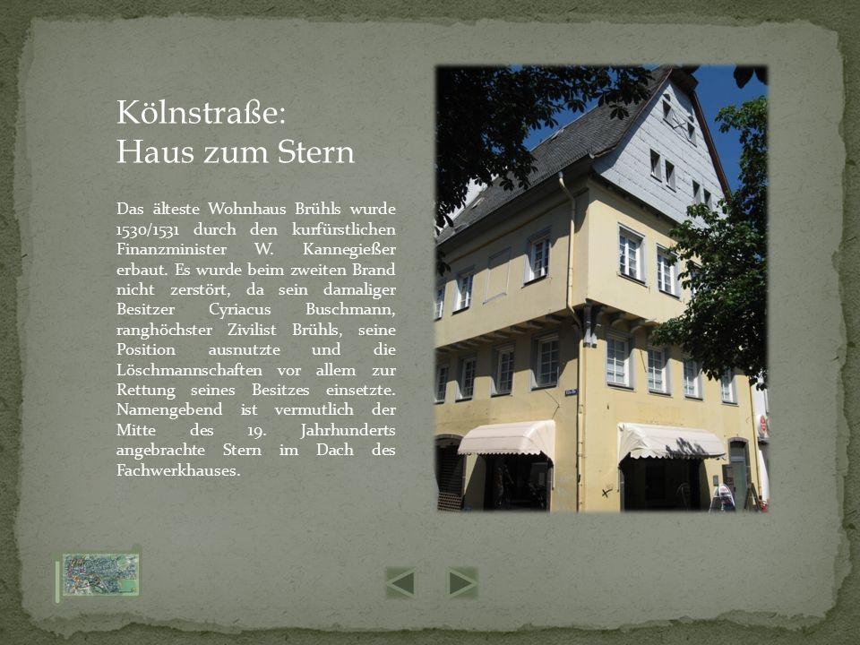 Das älteste Wohnhaus Brühls wurde 1530/1531 durch den kurfürstlichen Finanzminister W. Kannegießer erbaut. Es wurde beim zweiten Brand nicht zerstört,