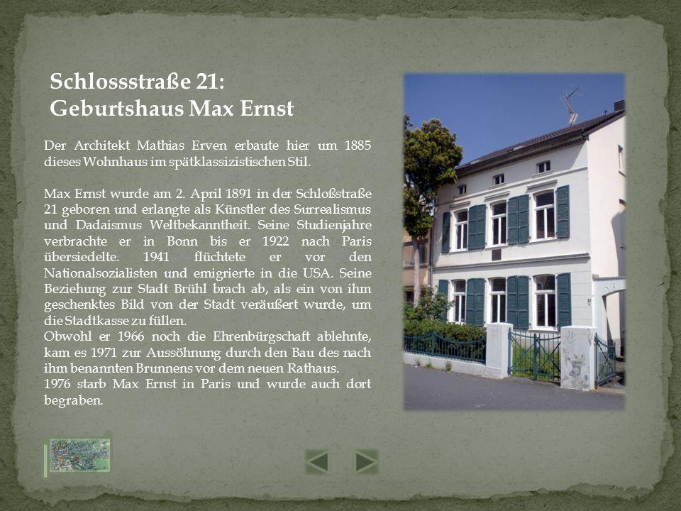 Der Architekt Mathias Erven erbaute hier um 1885 dieses Wohnhaus im spätklassizistischen Stil. Max Ernst wurde am 2. April 1891 in der Schloßstraße 21