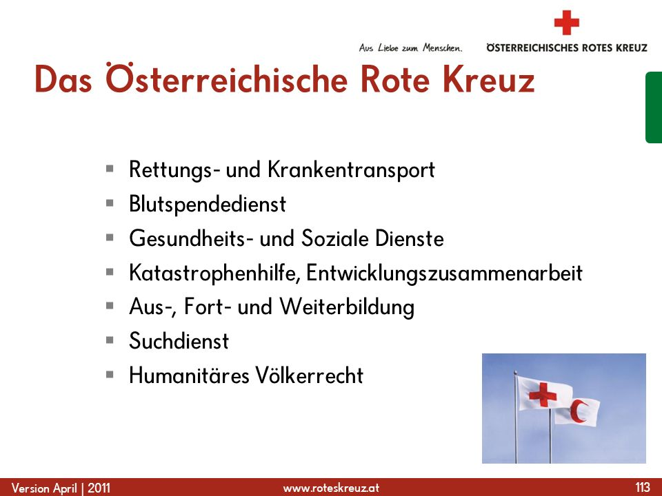 www.roteskreuz.at Version April | 2011 Das Österreichische Rote Kreuz  Rettungs- und Krankentransport  Blutspendedienst  Gesundheits- und Soziale Dienste  Katastrophenhilfe, Entwicklungszusammenarbeit  Aus-, Fort- und Weiterbildung  Suchdienst  Humanitäres Völkerrecht 113