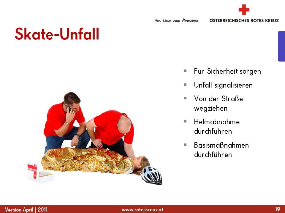 www.roteskreuz.at Version April | 2011 Skate-Unfall 19  Für Sicherheit sorgen  Unfall signalisieren  Von der Straße wegziehen  Helmabnahme durchführen  Basismaßnahmen durchführen