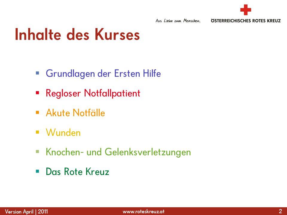 www.roteskreuz.at Version April | 2011 Inhalte des Kurses  Grundlagen der Ersten Hilfe  Regloser Notfallpatient  Akute Notfälle  Wunden  Knochen- und Gelenksverletzungen  Das Rote Kreuz 2