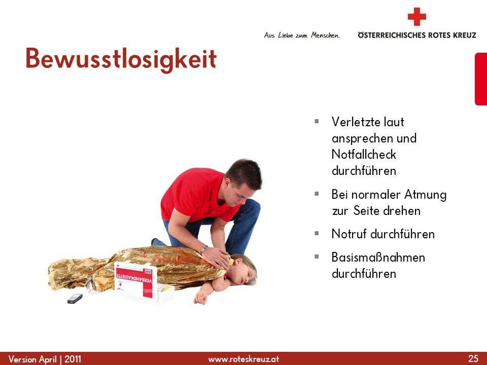 www.roteskreuz.at Version April | 2011 Bewusstlosigkeit 25  Verletzte laut ansprechen und Notfallcheck durchführen  Bei normaler Atmung zur Seite drehen  Notruf durchführen  Basismaßnahmen durchführen